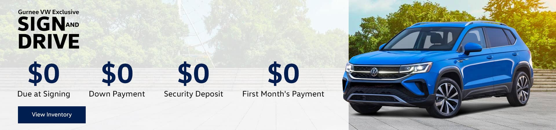 SIGN AND DRIVE $0 Due at Signing $0 Down Payment $0 Security Deposit $0 First Month's Payment