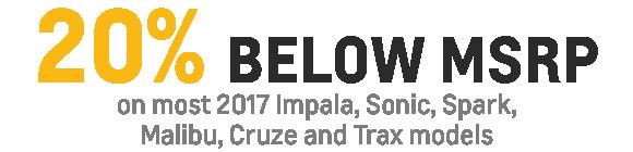 20% Below MSRP on most 2017 Impala, Sonic, Spark, Malibu, Cruze and Trax models
