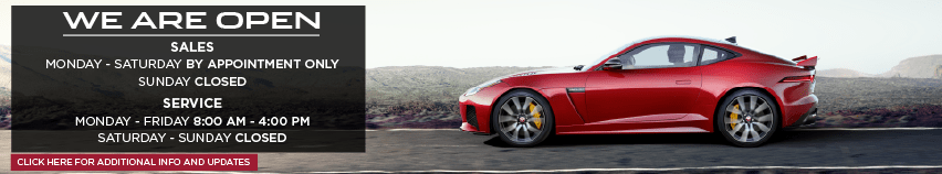 WE ARE OPEN. SALES MONDAY THROUGH SATURDAY BY APPOINTMENT ONLY. SUNDAY CLOSED. SERVICE. MONDAY THROUGH FRIDAY 8:00 AM 4:00 PM. SATURDAY THROUGH SUNDAY CLOSED. CLICK HERE FOR ADDITIONAL INFO AND UPDATES. RED JAGUAR F-TYPE COUPE DRIVING DOWN ROAD IN DESERT.