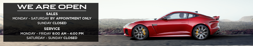 WE ARE OPEN. SALES MONDAY THROUGH SATURDAY BY APPOINTMENT ONLY. SUNDAY CLOSED. SERVICE. MONDAY THROUGH FRIDAY 8:00 AM 4:00 PM. SATURDAY THROUGH SUNDAY CLOSED. RED JAGUAR F-TYPE COUPE DRIVING DOWN ROAD IN DESERT.