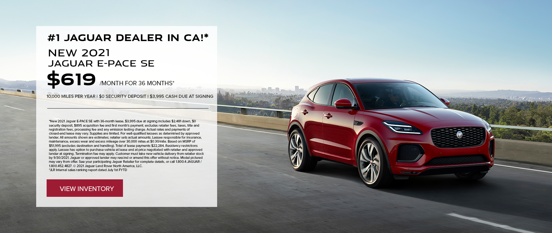 NEW 2021 JAGUAR E-PACE SE. $619 PER MONTH. 36 MONTH LEASE TERM. $3,995 CASH DUE AT SIGNING. $0 SECURITY DEPOSIT. 10,000 MILES PER YEAR. EXCLUDES RETAILER FEES, TAXES, TITLE AND REGISTRATION FEES, PROCESSING FEE AND ANY EMISSION TESTING CHARGE. OFFER ENDS 9/30/2021.