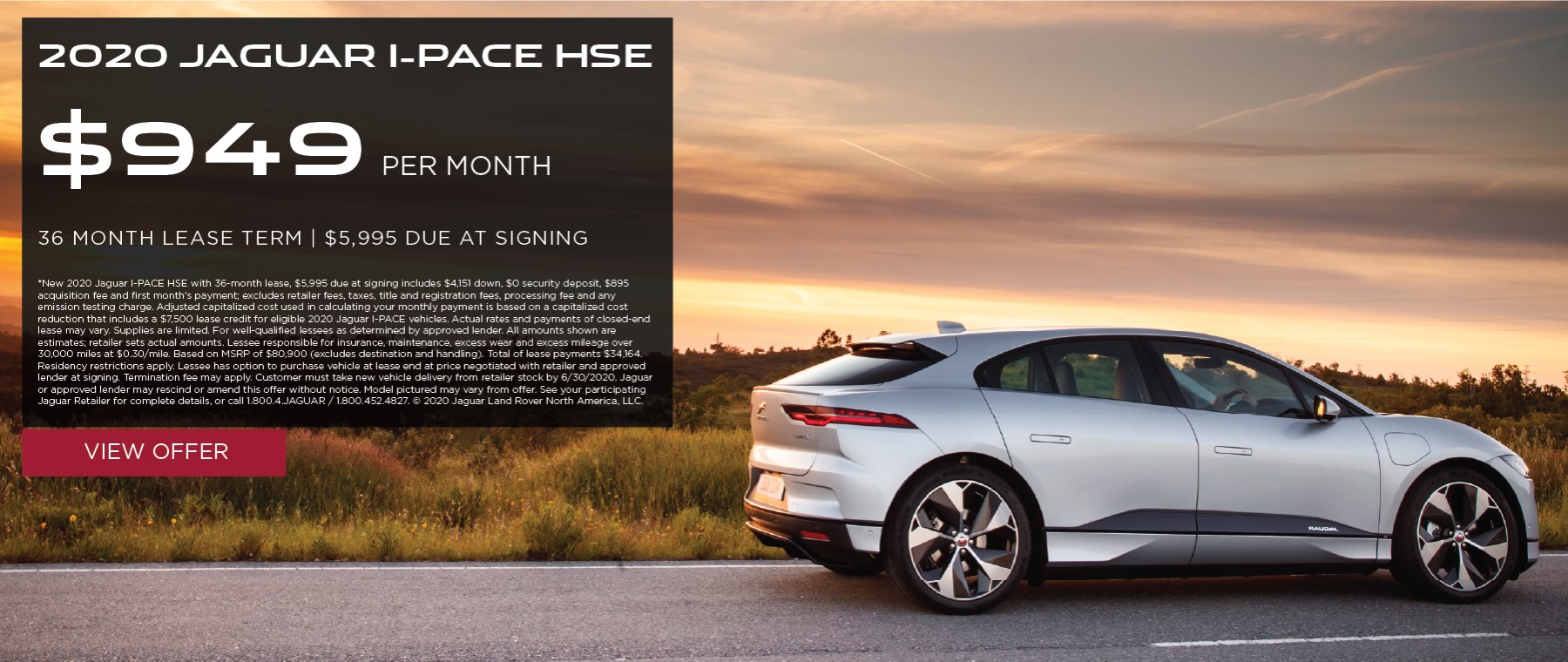2020 JAGUAR I-PACE HSE. $949 PER MONTH. 36 MONTH LEASE TERM. $5,995 CASH DUE AT SIGNING. $0 SECURITY DEPOSIT. 10,000 MILES PER YEAR. EXCLUDES RETAILER FEES, TAXES, TITLE AND REGISTRATION FEES, PROCESSING FEE AND ANY EMISSION TESTING CHARGE. OFFER ENDS 6/30/2020.