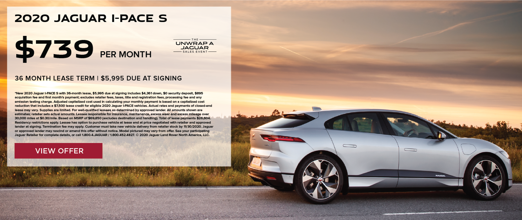 2020 JAGUAR I-PACE S. $739 PER MONTH. 36 MONTH LEASE TERM. $5,995 CASH DUE AT SIGNING. $0 SECURITY DEPOSIT. 10,000 MILES PER YEAR. EXCLUDES RETAILER FEES, TAXES, TITLE AND REGISTRATION FEES, PROCESSING FEE AND ANY EMISSION TESTING CHARGE. OFFER ENDS 11/30/2020.