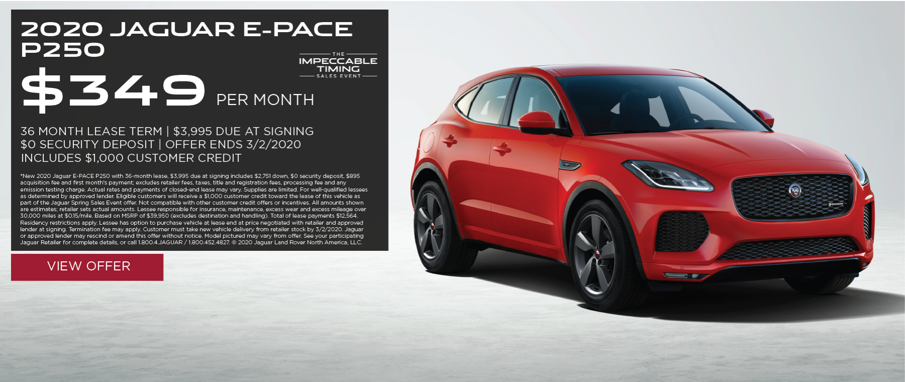 2020 JAGUAR E-PACE P250 PARKED WITH WHITE BACKGROUND. $349 PER MONTH. 36 MONTH LEASE TERM. $3,995 CASH DUE AT SIGNING. INCLUDES $1,000 CUSTOMER CREDIT.  $0 SECURITY DEPOSIT. 10,000 MILES PER YEAR. OFFER ENDS 3/2/2020. THE IMPECCABLE TIMING SALES EVENT.