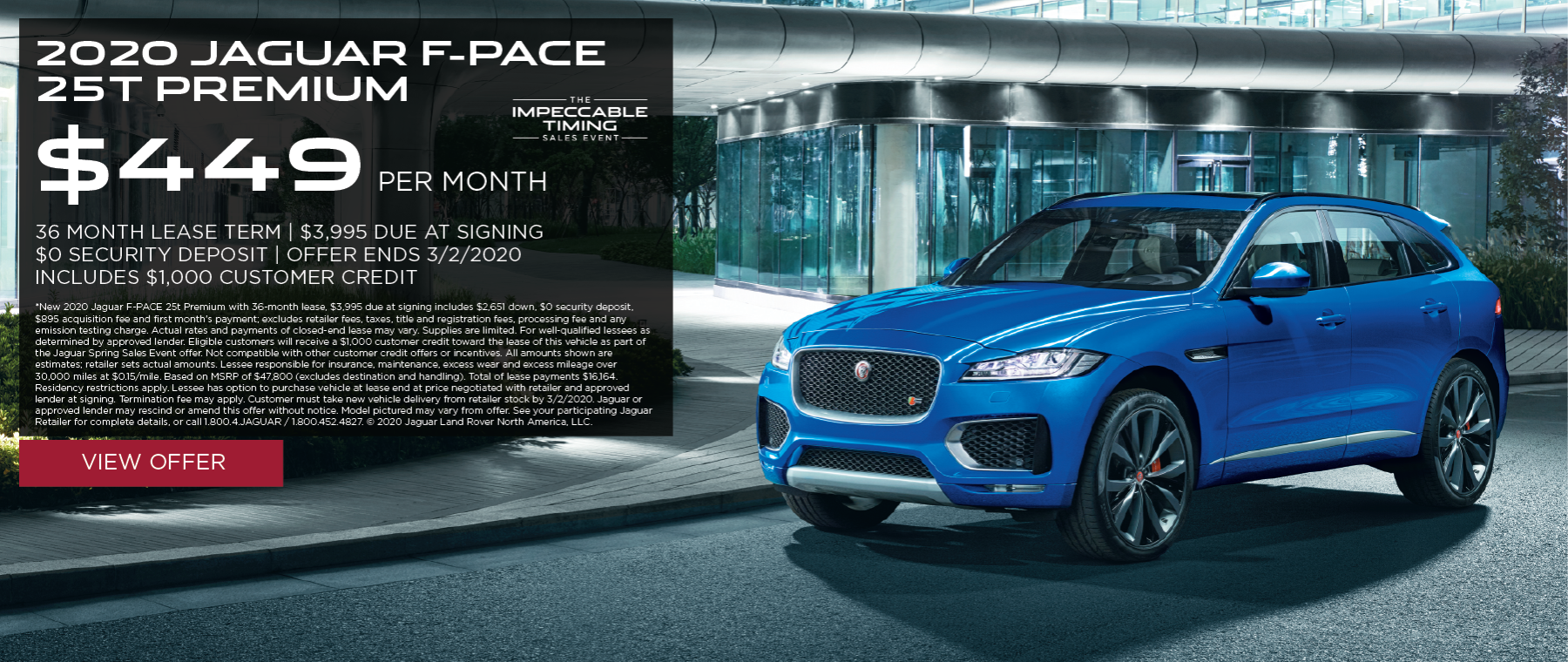 2020 JAGUAR F-PACE 25T PREMIUM PARKED ON CITY STREET. $449 PER MONTH. 36 MONTH LEASE TERM. $3,995 CASH DUE AT SIGNING. INCLUDES $1,000 CUSTOMER CREDIT.  $0 SECURITY DEPOSIT. 10,000 MILES PER YEAR. OFFER ENDS 3/2/2020. THE IMPECCABLE TIMING SALES EVENT.
