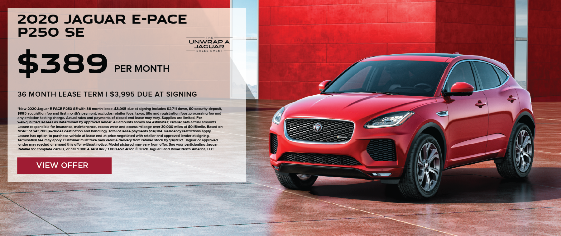 2020 JAGUAR E-PACE P250 SE. $389 PER MONTH. 36 MONTH LEASE TERM. $3,995 CASH DUE AT SIGNING. $0 SECURITY DEPOSIT. 10,000 MILES PER YEAR. EXCLUDES RETAILER FEES, TAXES, TITLE AND REGISTRATION FEES, PROCESSING FEE AND ANY EMISSION TESTING CHARGE. OFFER ENDS 11/30/2020.