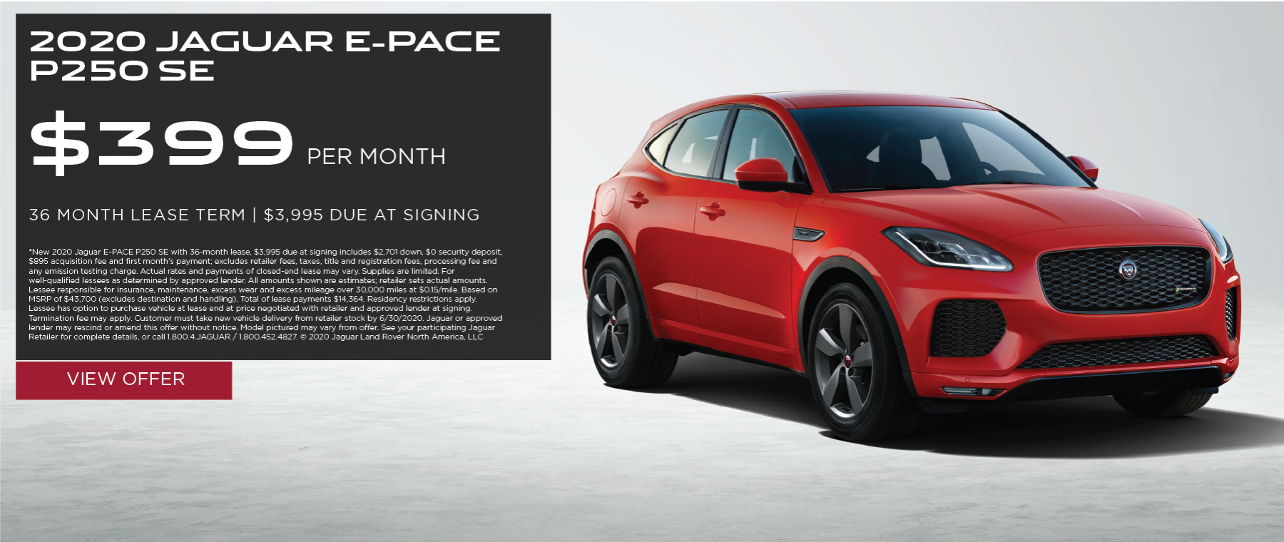 2020 JAGUAR E-PACE P250 SE. $399 PER MONTH. 36 MONTH LEASE TERM. $3,995 CASH DUE AT SIGNING. $0 SECURITY DEPOSIT. 10,000 MILES PER YEAR. EXCLUDES RETAILER FEES, TAXES, TITLE AND REGISTRATION FEES, PROCESSING FEE AND ANY EMISSION TESTING CHARGE. OFFER ENDS 6/30/2020.