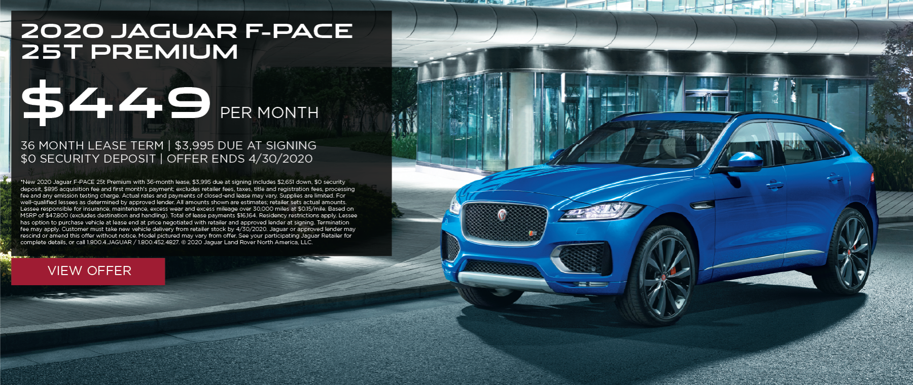 2020 JAGUAR F-PACE 25T PREMIUM. $449 PER MONTH. 36 MONTH LEASE TERM. $3,995 CASH DUE AT SIGNING. $0 SECURITY DEPOSIT. 10,000 MILES PER YEAR. OFFER ENDS 4/30/2020.