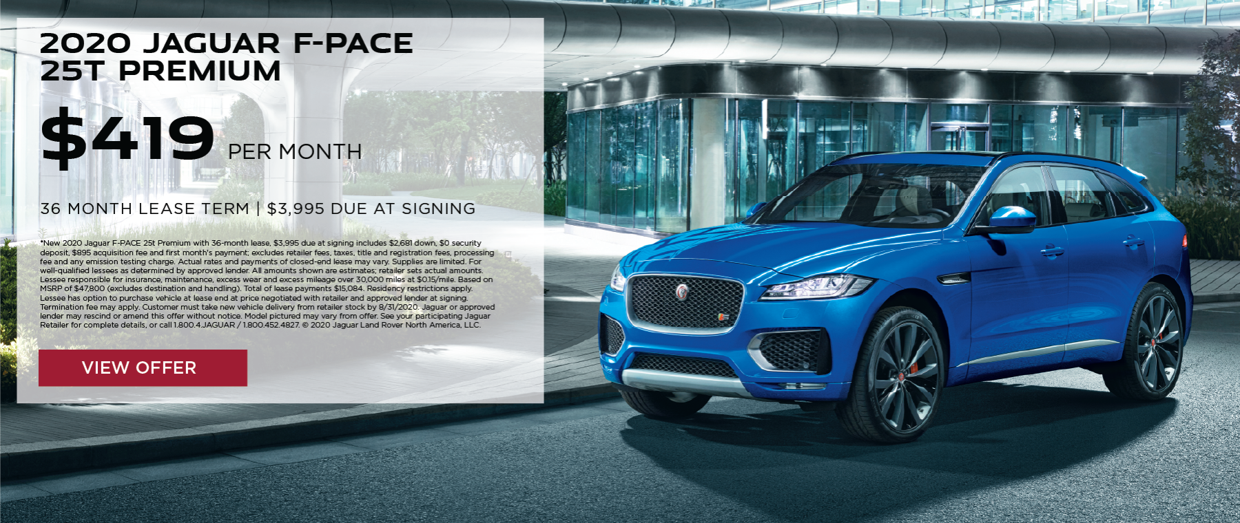 2020 JAGUAR F-PACE 25T PREMIUM. $419 PER MONTH. 36 MONTH LEASE TERM. $3,995 CASH DUE AT SIGNING. $0 SECURITY DEPOSIT. 10,000 MILES PER YEAR. EXCLUDES RETAILER FEES, TAXES, TITLE AND REGISTRATION FEES, PROCESSING FEE AND ANY EMISSION TESTING CHARGE. OFFER ENDS 8/31/2020.