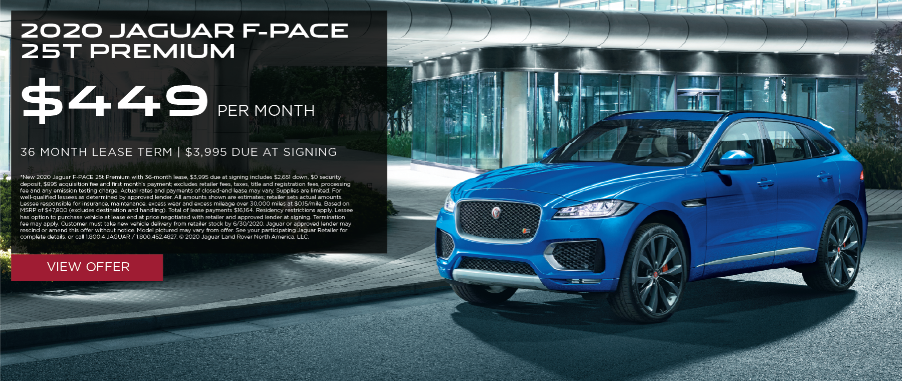 2020 JAGUAR F-PACE 25T PREMIUM. $449 PER MONTH. 36 MONTH LEASE TERM. $3,995 CASH DUE AT SIGNING. $0 SECURITY DEPOSIT. 10,000 MILES PER YEAR. EXCLUDES RETAILER FEES, TAXES, TITLE AND REGISTRATION FEES, PROCESSING FEE AND ANY EMISSION TESTING CHARGE. OFFER ENDS 6/30/2020.