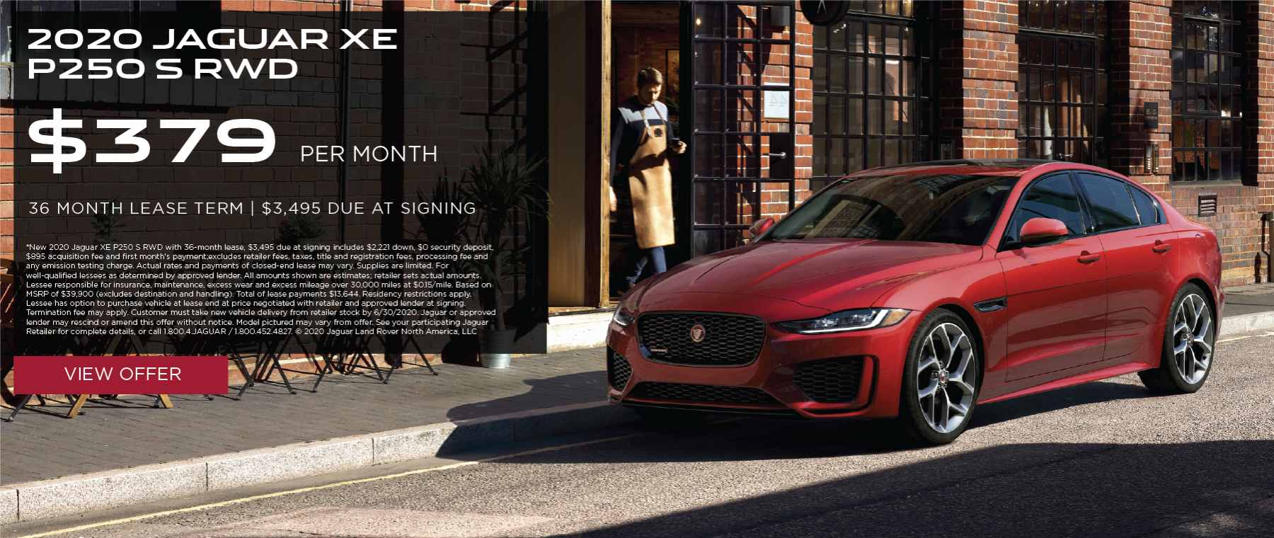 2020 JAGUAR XE P250 S RWD. $379 PER MONTH. 36 MONTH LEASE TERM WITH $3,495 DUE AT SIGNING. $0 SECURITY DEPOSIT. 10,000 MILES PER YEAR. EXCLUDES RETAILER FEES, TAXES, TITLE AND REGISTRATION FEES, PROCESSING FEE AND ANY EMISSION TESTING CHARGE. OFFER ENDS 6/30/2020.