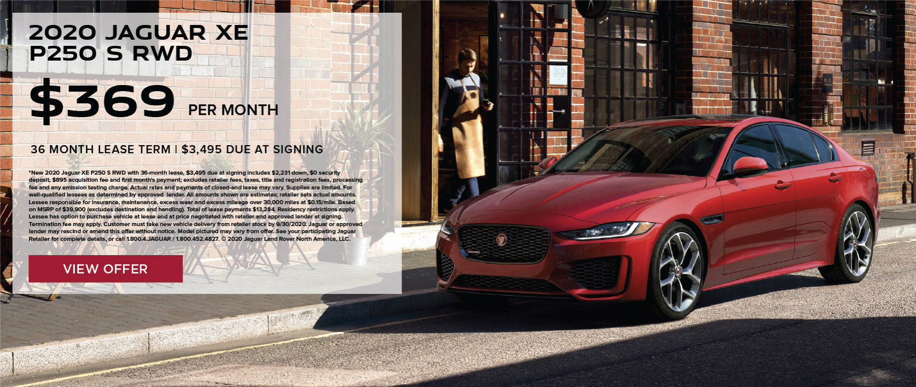 2020 JAGUAR XE P250 S RWD. $369 PER MONTH. 36 MONTH LEASE TERM WITH $3,495 DUE AT SIGNING. $0 SECURITY DEPOSIT. 10,000 MILES PER YEAR. EXCLUDES RETAILER FEES, TAXES, TITLE AND REGISTRATION FEES, PROCESSING FEE AND ANY EMISSION TESTING CHARGE. OFFER ENDS 9/30/2020.