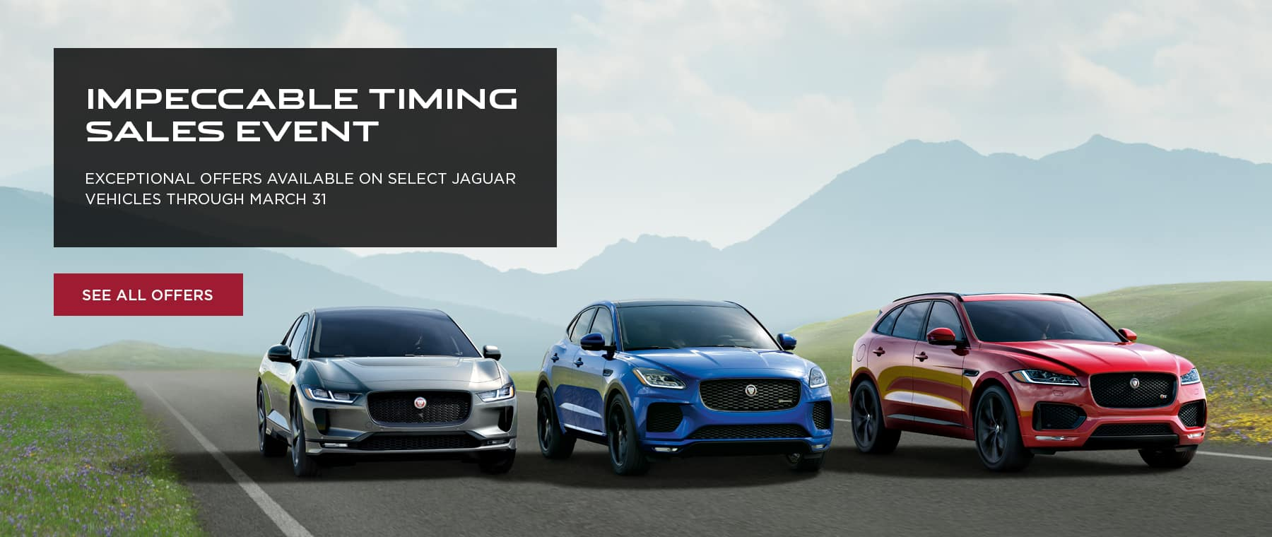 PACE FAMILY LINE UP DRIVING DOWN ROAD SURROUNDED BY GREEN GRASS AND MOUNTAINS IN BACKGROUND. IMPECCABLE TIMING SALES EVENT. EXCEPTIONAL OFFERS AVAILABLE ON SELECT JAGUAR VEHICLES THROUGH MARCH 31. SEE ALL OFFERS.