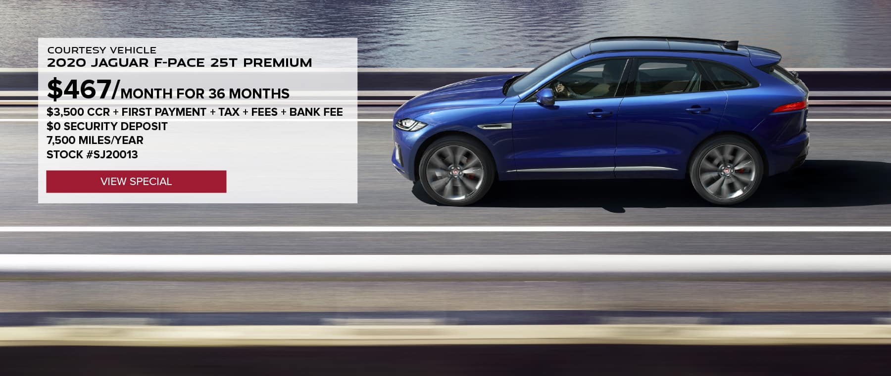 COURTESY VEHICLE. 2020 JAGUAR F-PACE 25T PREMIUM. $467 PER MONTH FOR 36 MONTHS. $3,500 CCR + FIRST PAYMENT + TAX + FEES + BANK FEE. $0 SECURITY DEPOSIT. 7,500 MILES PER YEAR. STOCK #SJ20013. VIEW SPECIAL. BLUE JAGUAR F-PACE DRIVING DOWN ROAD IN CITY LAKE.