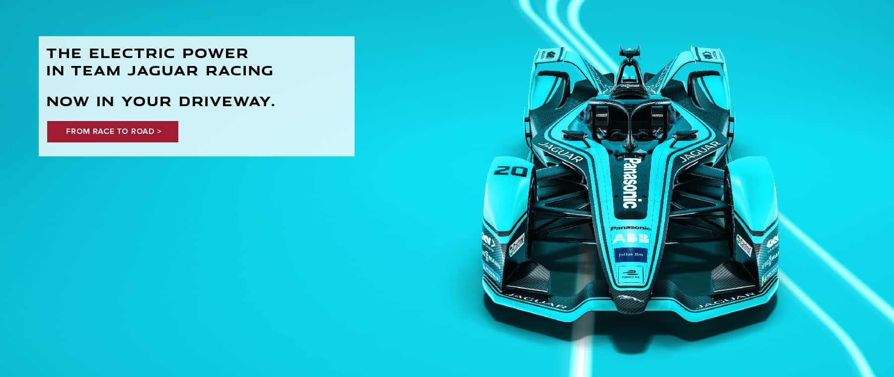 THE ELECTRIC POWER IN TEAM JAGUAR RACING. NOW IN YOUR DRIVEWAY. FROM RACE TO ROAD. BLUE JAGUAR FORMULA E RACE CAR.