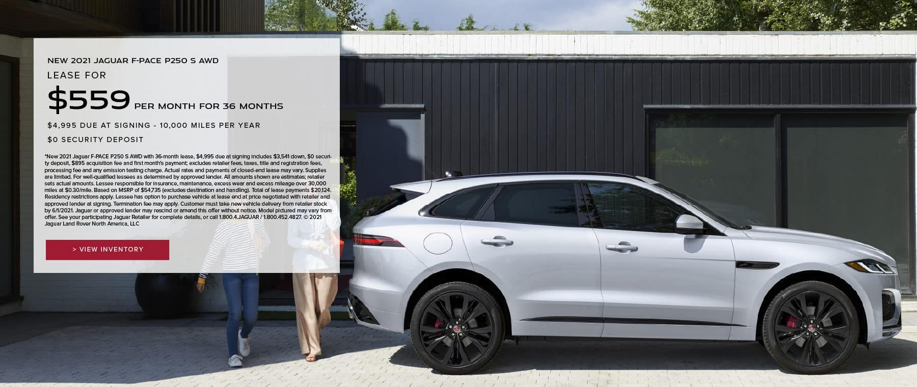 NEW 2021 JAGUAR F-PACE P250 S AWD. $559 PER MONTH. 36 MONTH LEASE TERM. $4,995 CASH DUE AT SIGNING. $0 SECURITY DEPOSIT. 10,000 MILES PER YEAR. EXCLUDES RETAILER FEES, TAXES, TITLE AND REGISTRATION FEES, PROCESSING FEE AND ANY EMISSION TESTING CHARGE. OFFER ENDS 6/1/2021. VIEW INVENTORY. SILVER JAGUAR F-PACE PARKED IN DRIVEWAY.