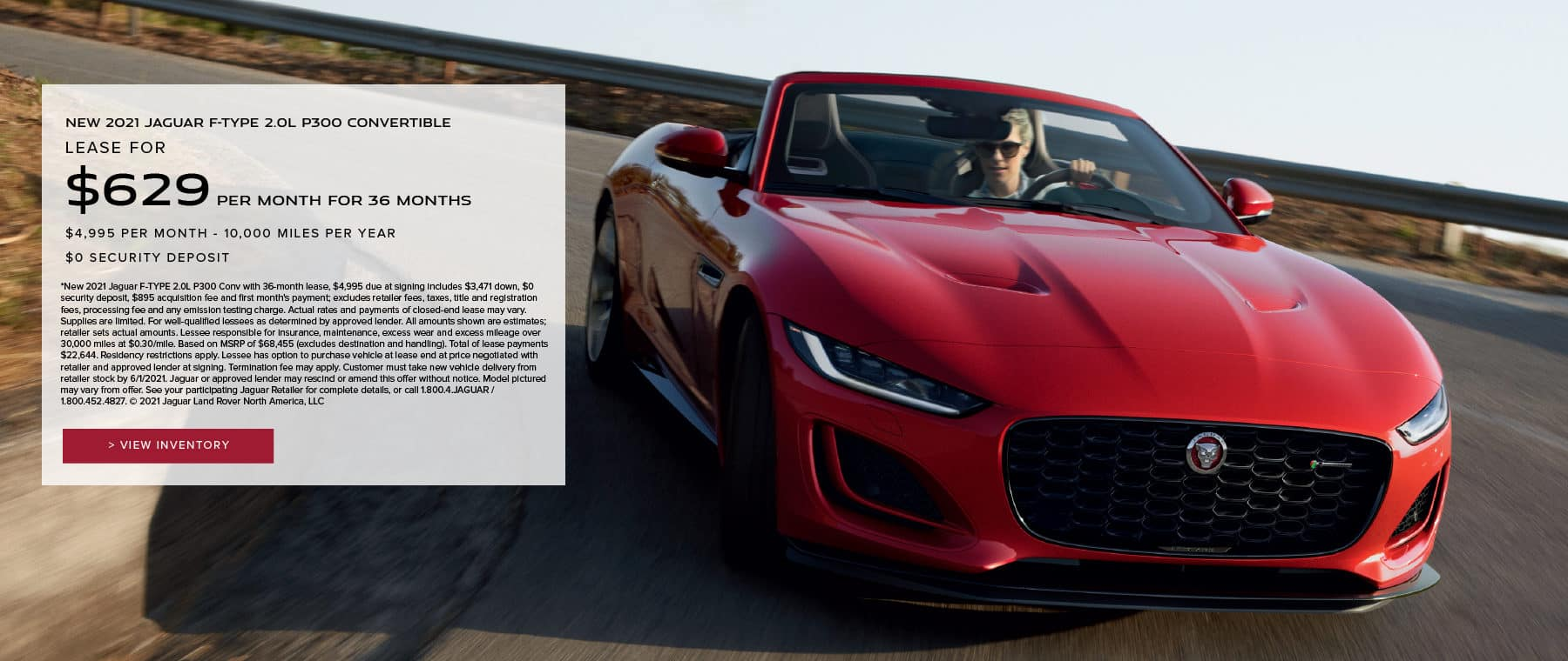 2021 JAGUAR F-TYPE 2.0L P300 CONVERTIBLE. $629 PER MONTH. 36 MONTH LEASE TERM. $4,995 CASH DUE AT SIGNING. $0 SECURITY DEPOSIT. 7,500 MILES PER YEAR. EXCLUDES RETAILER FEES, TAXES, TITLE AND REGISTRATION FEES, PROCESSING FEE AND ANY EMISSION TESTING CHARGE. OFFER ENDS 6/1/2021. VIEW INVENTORY. RED JAGUAR F-TYPE COUPE DRIVING DOWN ROAD.