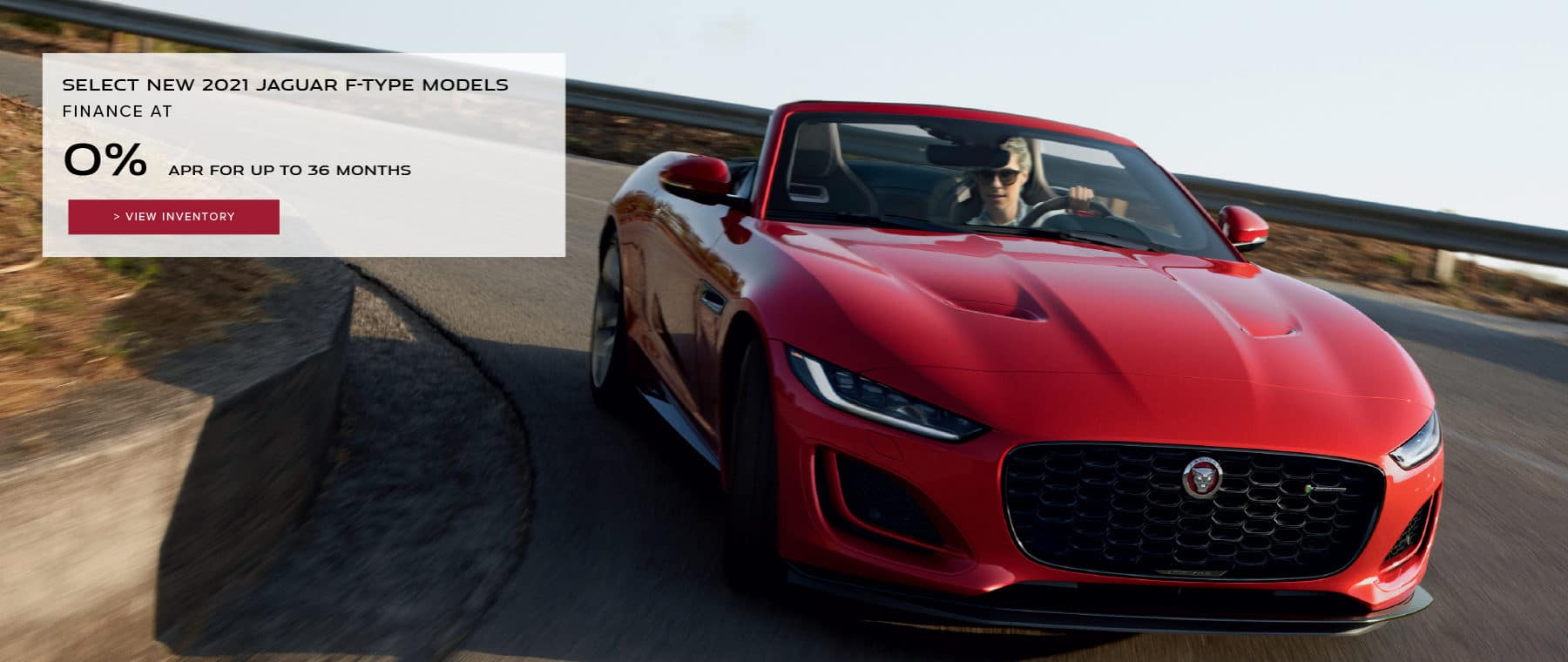 SELECT NEW 2021 JAGUAR F-TYPE MODELS. BASE MSRP FROM $61,600. FINANCE AT 0% APR FOR 24 TO 36 MONTHS. EXCLUDES TAXES, TITLE, LICENSE AND FEES. ENDS 6/30/2021. VIEW INVENTORY RED JAGUAR F-TYPE CONVERTIBLE DRIVING DOWN ROAD.