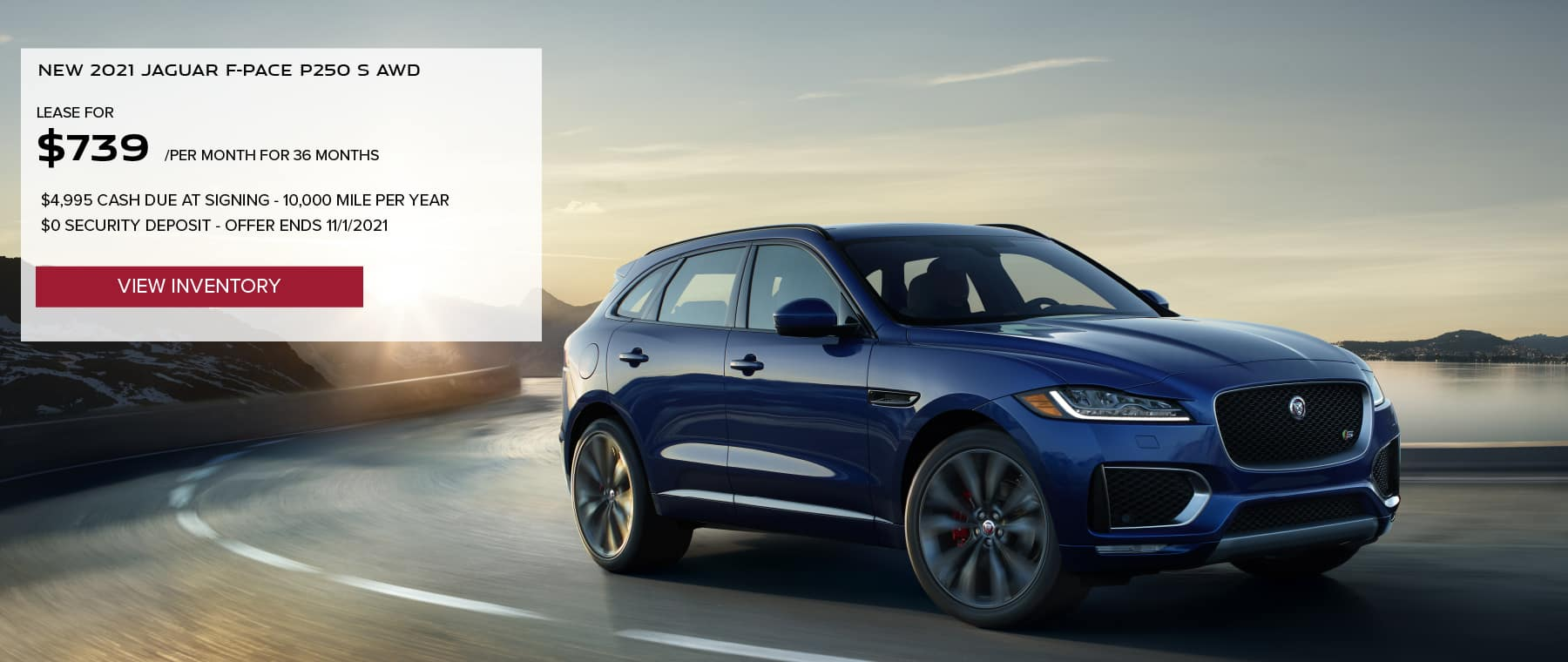 NEW 2021 JAGUAR F-PACE P250 S AWD. $739 PER MONTH. 36 MONTH LEASE TERM. $4,995 CASH DUE AT SIGNING. $0 SECURITY DEPOSIT. 10,000 MILES PER YEAR. EXCLUDES RETAILER FEES, TAXES, TITLE AND REGISTRATION FEES, PROCESSING FEE AND ANY EMISSION TESTING CHARGE. OFFER ENDS 11/1/2021. VIEW INVENTORY. BLUE JAGUAR F-PACE DRIVING THROUGH DESERT.