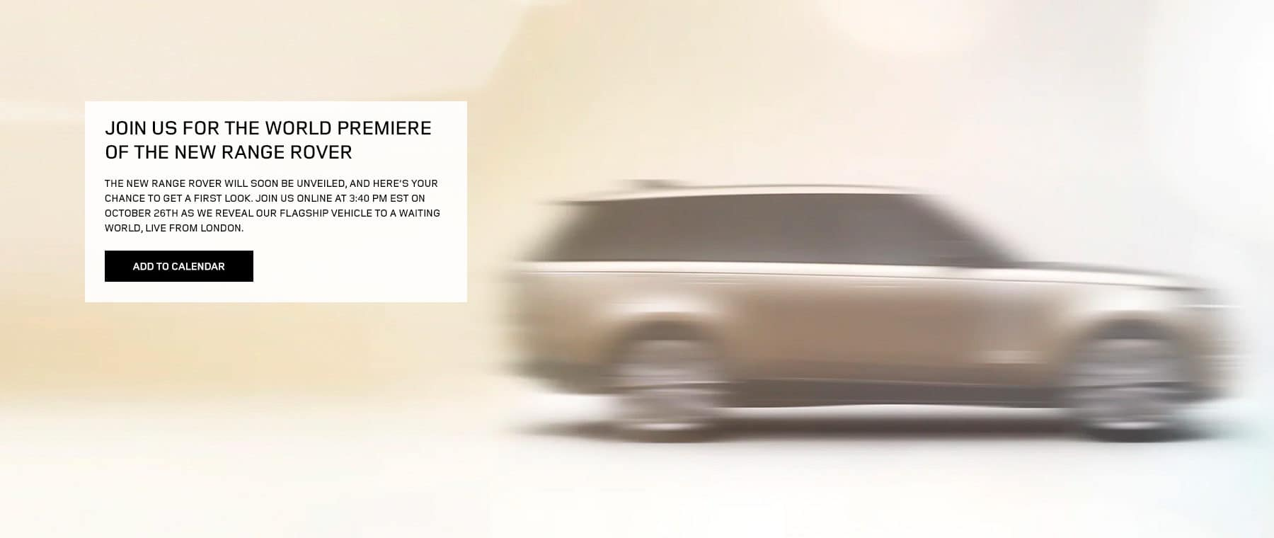 JOIN US FOR THE WORLD PREMIERE OF THE NEW RANGE ROVER. The New Range Rover will soon be unveiled, and here's your chance to get a first look. Join us online at 3:40 PM EST on October 26th as we reveal our flagship vehicle to a waiting world, live from London.