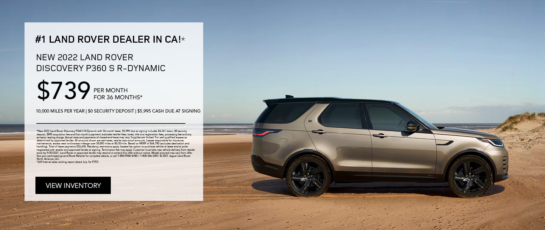 NEW 2022 LAND ROVER DISCOVERY P360 S R-DYNAMIC. $739 PER MONTH. 36 MONTH LEASE TERM. $5,995 CASH DUE AT SIGNING. $0 SECURITY DEPOSIT. 10,000 MILES PER YEAR. EXCLUDES RETAILER FEES, TAXES, TITLE AND REGISTRATION FEES, PROCESSING FEE AND ANY EMISSION TESTING CHARGE. OFFER ENDS 9/30/2021.