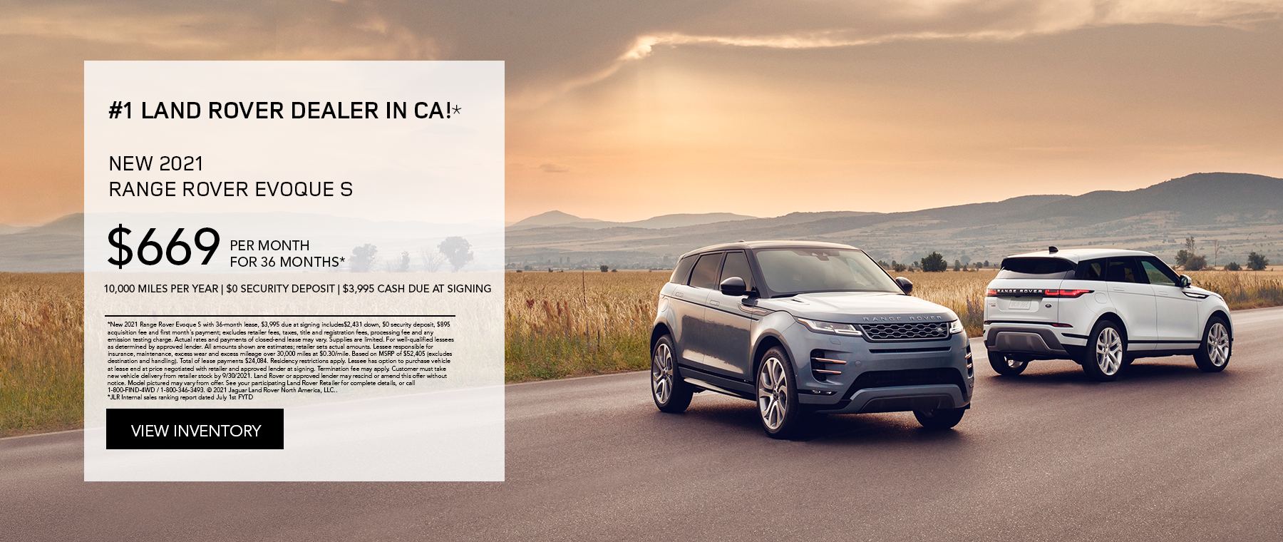 NEW 2021 RANGE ROVER EVOQUE S. $669 PER MONTH. 36 MONTH LEASE TERM. $3,995 CASH DUE AT SIGNING. $0 SECURITY DEPOSIT. 10,000 MILES PER YEAR. EXCLUDES RETAILER FEES, TAXES, TITLE AND REGISTRATION FEES, PROCESSING FEE AND ANY EMISSION TESTING CHARGE. OFFER ENDS 9/30/2021.