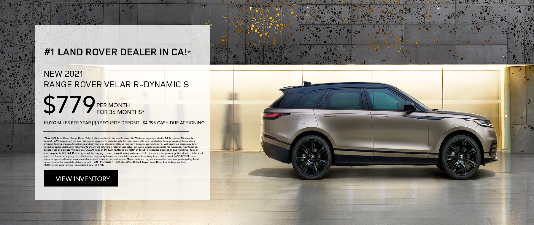 NEW 2021 RANGE ROVER VELAR R-DYNAMIC S. $779 PER MONTH. 36 MONTH LEASE TERM. $4,995 CASH DUE AT SIGNING. $0 SECURITY DEPOSIT. 10,000 MILES PER YEAR. EXCLUDES RETAILER FEES, TAXES, TITLE AND REGISTRATION FEES, PROCESSING FEE AND ANY EMISSION TESTING CHARGE. OFFER ENDS 9/30/2021.