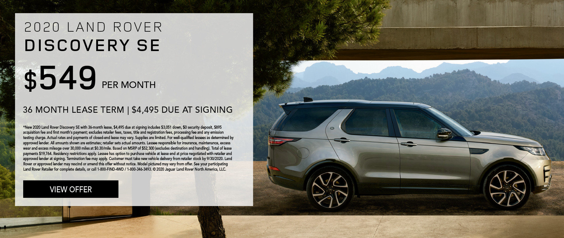 2020 LAND ROVER DISCOVERY SE. $549 PER MONTH. 36 MONTH LEASE TERM. $4,495 CASH DUE AT SIGNING. $0 SECURITY DEPOSIT. 10,000 MILES PER YEAR. EXCLUDES RETAILER FEES, TAXES, TITLE AND REGISTRATION FEES, PROCESSING FEE AND ANY EMISSION TESTING CHARGE. ENDS 9/30/2020.