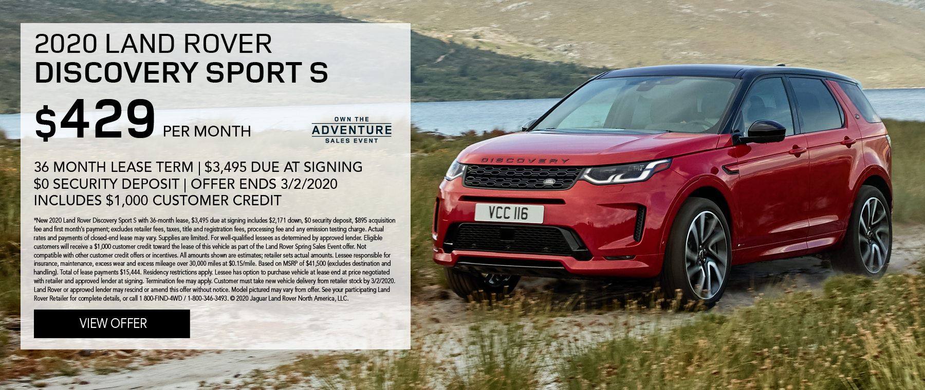 2020 LAND ROVER DISCOVERY SPORT S PARKED ON GRAVEL AND GRASSY TERRAIN WITH WATER IN BACKGROUND. $429 PER MONTH. 36 MONTH LEASE TERM. $3,495 CASH DUE AT SIGNING. INCLUDES $1,000 CUSTOMER CREDIT. $0 SECURITY DEPOSIT. 10,000 MILES PER YEAR. OFFER ENDS 3/2/2020. OWN THE ADVENTURE SALES EVENT.
