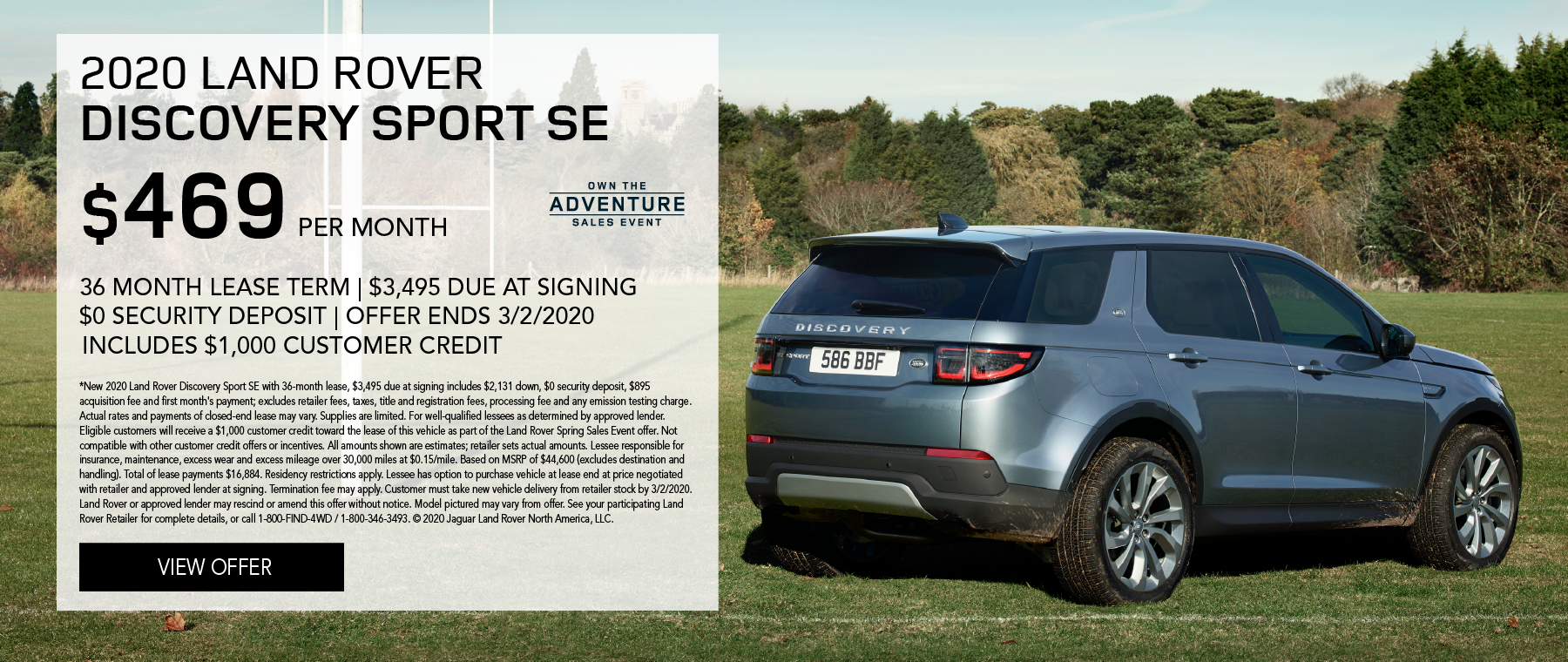 2020 LAND ROVER DISCOVERY SPORT SE PARKED IN GRASSY FOOTBALL FIELD WITH TREES IN BACKGROUND. $469 PER MONTH. 36 MONTH LEASE TERM. $3,495 CASH DUE AT SIGNING. INCLUDES $1,000 CUSTOMER CREDIT. $0 SECURITY DEPOSIT. 10,000 MILES PER YEAR. OFFER ENDS 3/2/2020. OWN THE ADVENTURE SALES EVENT.