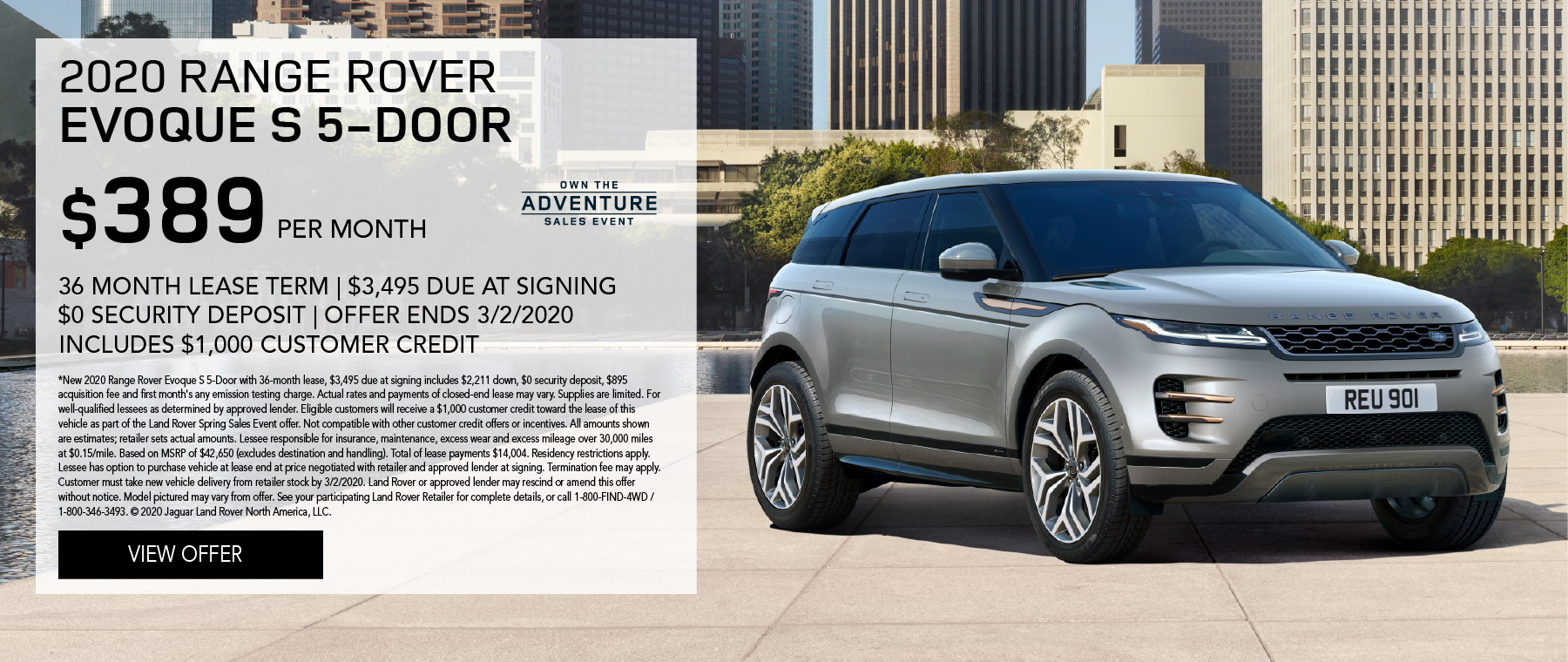 2020 RANGE ROVER EVOQUE S 5-DOOR PARKED ON PAVEMENT NEXT TO WATER FEATURE WITH CITY IN BACKGROUND. $389 PER MONTH. 36 MONTH LEASE TERM. $3,495 CASH DUE AT SIGNING. INCLUDES $1,000 CUSTOMER CREDIT. $0 SECURITY DEPOSIT. 10,000 MILES PER YEAR. OFFER ENDS 3/2/2020. OWN THE ADVENTURE SALES EVENT.