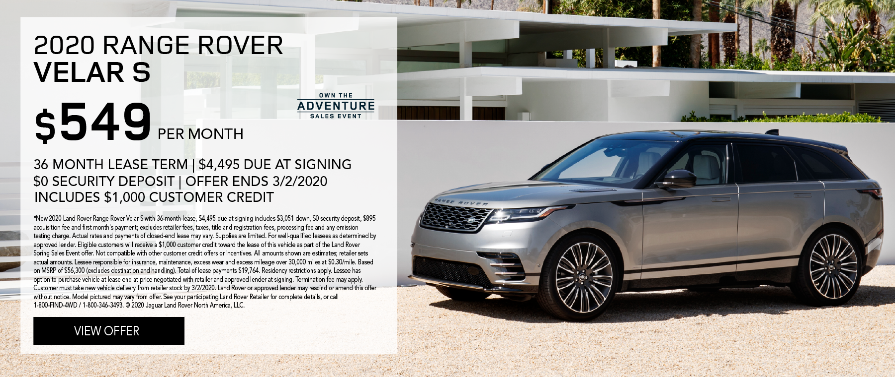 2020 RANGE ROVER VELAR S PARKED ON GRAVEL TERRAIN WITH MODERN WHITE BUILDING IN BACKGROUND. $549 PER MONTH. 36 MONTH LEASE TERM. $4,495 CASH DUE AT SIGNING. INCLUDES $1,000 CUSTOMER CREDIT. $0 SECURITY DEPOSIT. 10,000 MILES PER YEAR. OFFER ENDS 3/2/2020. OWN THE ADVENTURE SALES EVENT.