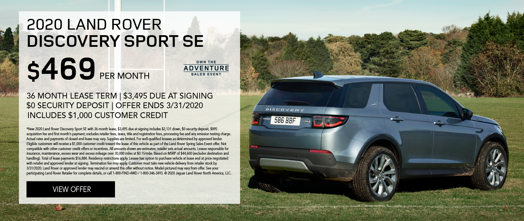 2020 LAND ROVER DISCOVERY SPORT SE PARKED IN GRASSY FOOTBALL FIELD WITH TREES IN BACKGROUND. $469 PER MONTH. 36 MONTH LEASE TERM. $3,495 CASH DUE AT SIGNING. INCLUDES $1,000 CUSTOMER CREDIT. $0 SECURITY DEPOSIT. 10,000 MILES PER YEAR. OFFER ENDS 3/31/2020. OWN THE ADVENTURE SALES EVENT.