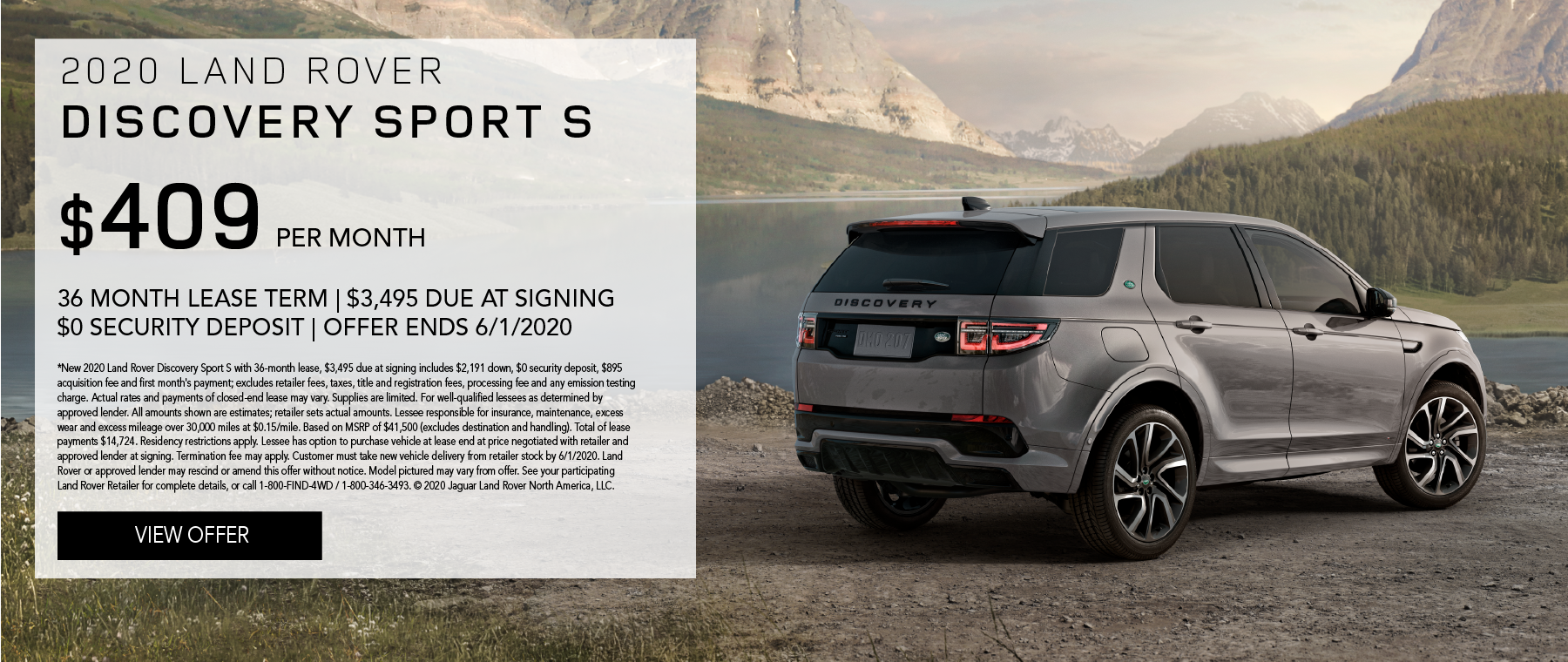 2020 LAND ROVER DISCOVERY SPORT S. $409 PER MONTH. 36 MONTH LEASE TERM. $3,495 CASH DUE AT SIGNING.. $0 SECURITY DEPOSIT. 10,000 MILES PER YEAR. EXCLUDES RETAILER FEES, TAXES, TITLE AND REGISTRATION FEES, PROCESSING FEE AND ANY EMISSION TESTING CHARGE. OFFER ENDS 6/1/2020.