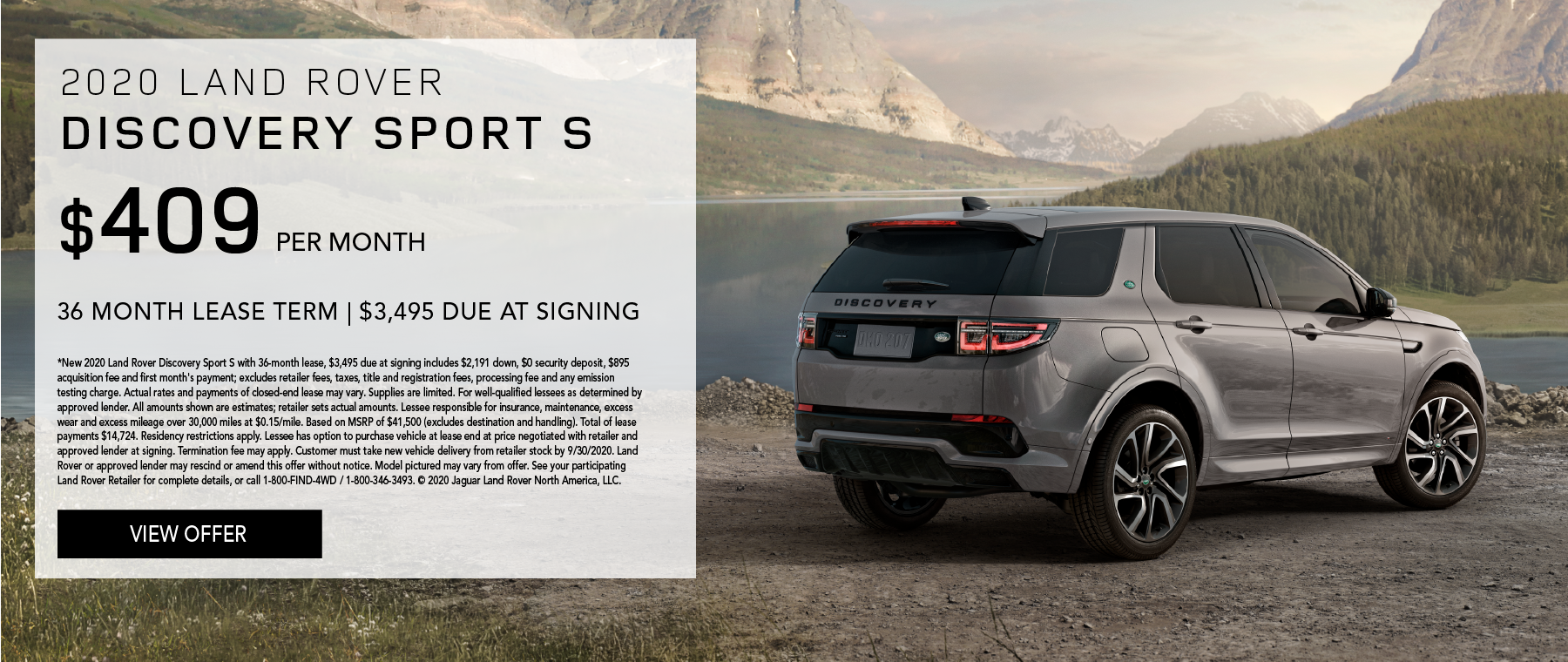 2020 LAND ROVER DISCOVERY SPORT S. $409 PER MONTH. 36 MONTH LEASE TERM. $3,495 CASH DUE AT SIGNING. $0 SECURITY DEPOSIT. 10,000 MILES PER YEAR. EXCLUDES RETAILER FEES, TAXES, TITLE AND REGISTRATION FEES, PROCESSING FEE AND ANY EMISSION TESTING CHARGE. ENDS 9/30/2020.
