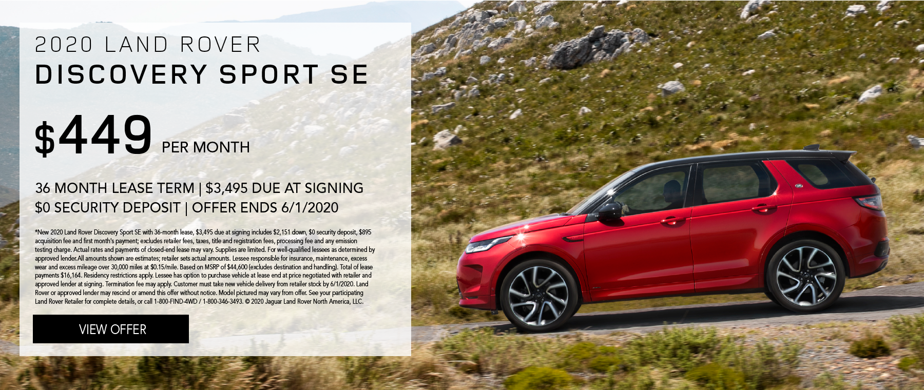 2020 LAND ROVER DISCOVERY SPORT SE. $449 PER MONTH. 36 MONTH LEASE TERM. $3,495 CASH DUE AT SIGNING. $0 SECURITY DEPOSIT. 10,000 MILES PER YEAR. EXCLUDES RETAILER FEES, TAXES, TITLE AND REGISTRATION FEES, PROCESSING FEE AND ANY EMISSION TESTING CHARGE. OFFER ENDS 6/1/2020.