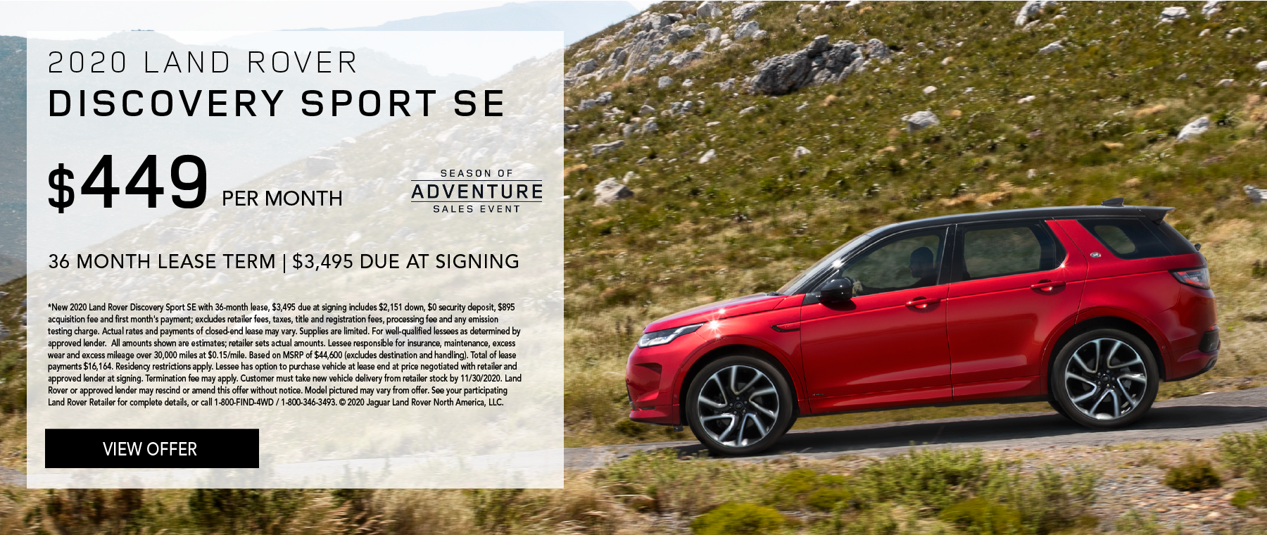 2020 LAND ROVER DISCOVERY SPORT SE. $449 PER MONTH. 36 MONTH LEASE TERM. $3,495 CASH DUE AT SIGNING. $0 SECURITY DEPOSIT. 10,000 MILES PER YEAR. EXCLUDES RETAILER FEES, TAXES, TITLE AND REGISTRATION FEES, PROCESSING FEE AND ANY EMISSION TESTING CHARGE. ENDS 11/30/2020.