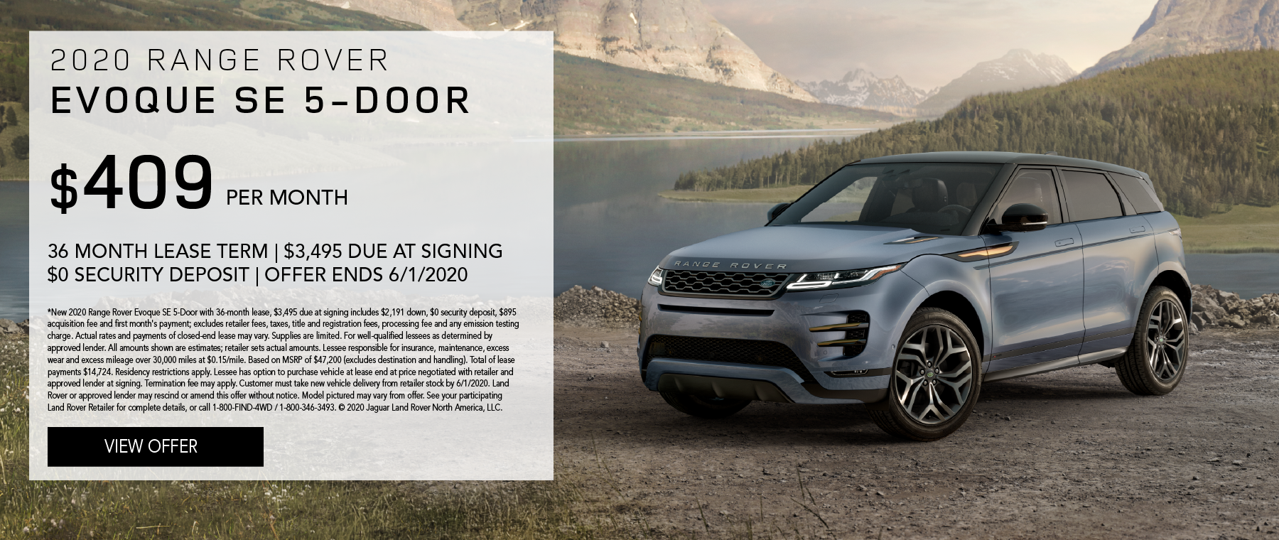 2020 RANGE ROVER EVOQUE SE 5-DOOR. $409 PER MONTH. 36 MONTH LEASE TERM. $3,495 CASH DUE AT SIGNING. $0 SECURITY DEPOSIT. 10,000 MILES PER YEAR. EXCLUDES RETAILER FEES, TAXES, TITLE AND REGISTRATION FEES, PROCESSING FEE AND ANY EMISSION TESTING CHARGE. OFFER ENDS 6/1/2020.