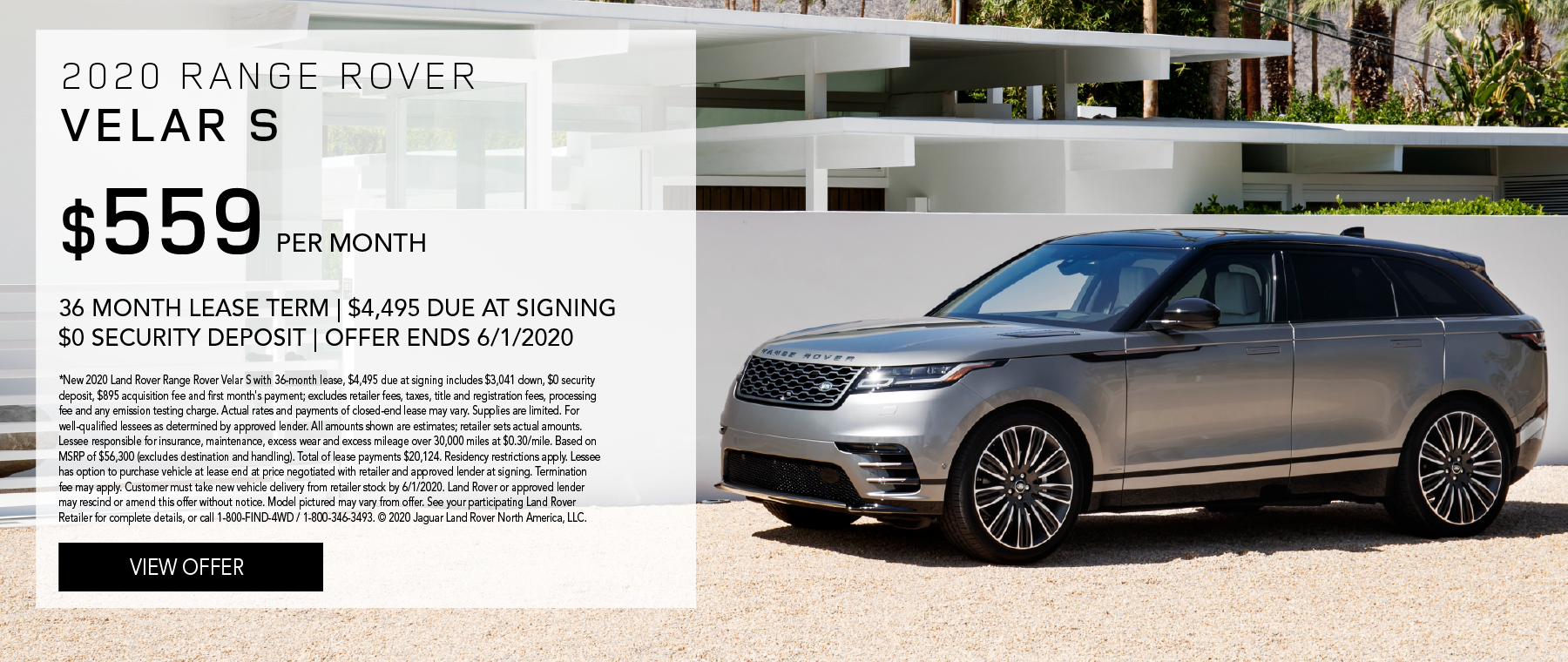 2020 RANGE ROVER VELAR S. $559 PER MONTH. 36 MONTH LEASE TERM. $4,495 CASH DUE AT SIGNING. $0 SECURITY DEPOSIT. 10,000 MILES PER YEAR. EXCLUDES RETAILER FEES, TAXES, TITLE AND REGISTRATION FEES, PROCESSING FEE AND ANY EMISSION TESTING CHARGE. OFFER ENDS 6/1/2020.