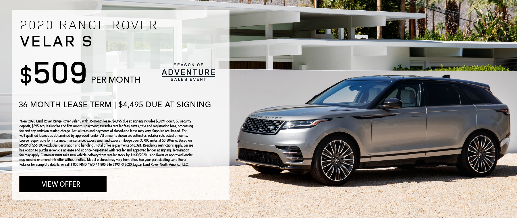 2020 RANGE ROVER VELAR S. $509 PER MONTH. 36 MONTH LEASE TERM. $4,495 CASH DUE AT SIGNING. $0 SECURITY DEPOSIT. 10,000 MILES PER YEAR. EXCLUDES RETAILER FEES, TAXES, TITLE AND REGISTRATION FEES, PROCESSING FEE AND ANY EMISSION TESTING CHARGE. ENDS 11/30/2020.