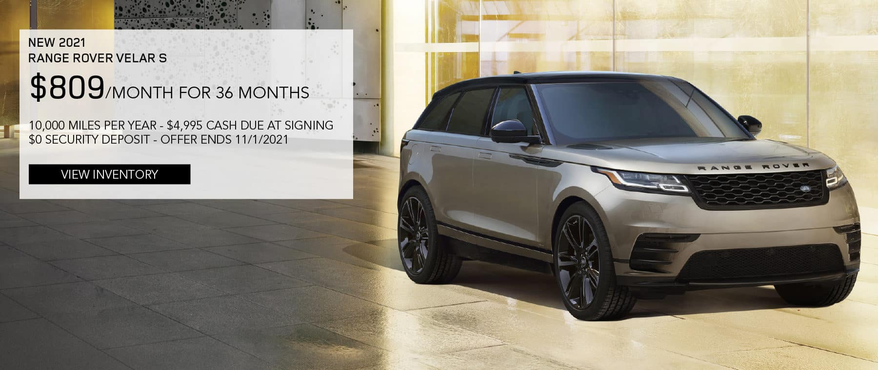 NEW 2021 RANGE ROVER VELAR S. $809 PER MONTH. 36 MONTH LEASE TERM. $4,995 CASH DUE AT SIGNING. $0 SECURITY DEPOSIT. 10,000 MILES PER YEAR. EXCLUDES RETAILER FEES, TAXES, TITLE AND REGISTRATION FEES, PROCESSING FEE AND ANY EMISSION TESTING CHARGE. OFFER ENDS 11/1/2021. VIEW INVENTORY. BROWN RANGE ROVER VELAR PARKED IN CITY.