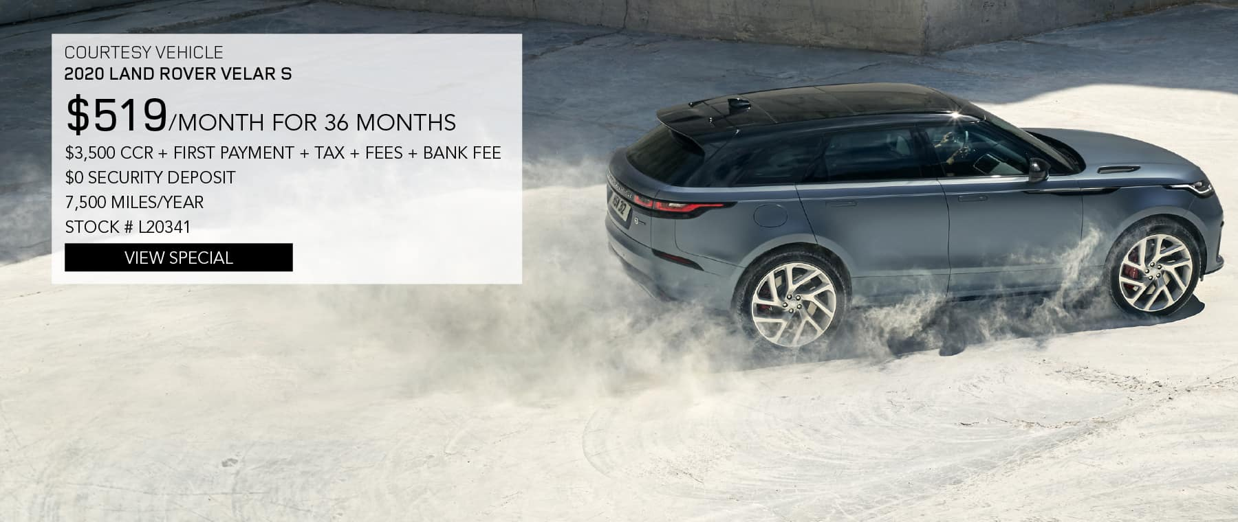 COURTESY VEHICLE. 2020 RANGE ROVER VELAR S. $519 PER MONTH FOR 36 MONTHS. $3,500 CCR + FIRST PAYMENT + TAX + FEES + BANK FEE. $0 SECURITY DEPOSIT. 7,500 MILES PER YEAR. STOCK NUMBER L20341. VIEW SPECIAL. SILVER RANGE ROVER VELAR DRIVING DOWN DIRT ROAD.