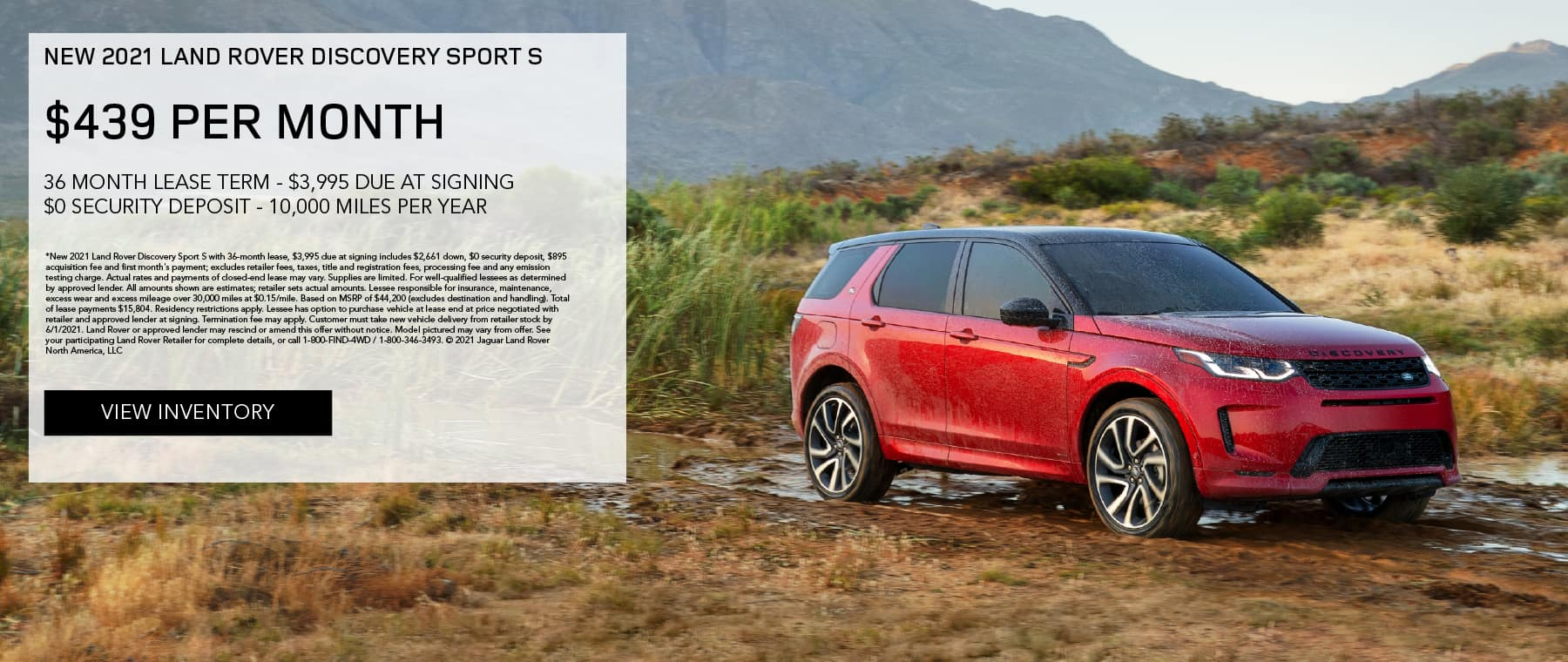NEW 2021 LAND ROVER DISCOVERY SPORT S. $439 PER MONTH. 36 MONTH LEASE TERM. $3,995 CASH DUE AT SIGNING. $0 SECURITY DEPOSIT. 10,000 MILES PER YEAR. EXCLUDES RETAILER FEES, TAXES, TITLE AND REGISTRATION FEES, PROCESSING FEE AND ANY EMISSION TESTING CHARGE. ENDS 6/1/2021. VIEW INVENTORY. RED LAND ROVER DISCOVERY SPORT PARKED ON DIRT ROAD.