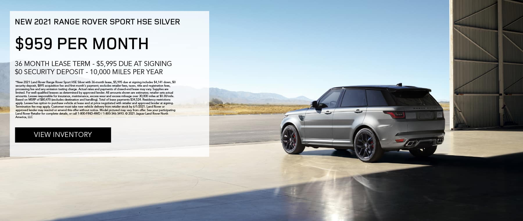 NEW 2021 RANGE ROVER SPORT HSE SILVER. $959 PER MONTH. 36 MONTH LEASE TERM. $5,995 CASH DUE AT SIGNING. $0 SECURITY DEPOSIT. 10,000 MILES PER YEAR. EXCLUDES RETAILER FEES, TAXES, TITLE AND REGISTRATION FEES, PROCESSING FEE AND ANY EMISSION TESTING CHARGE. ENDS 6/1/2021. VIEW INVENTORY. SILVER RANGE ROVER SPORT PARKED IN AIRPLANE HANGER.