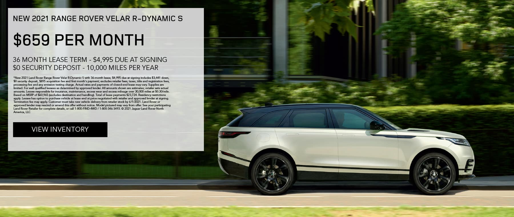 NEW 2021 RANGE ROVER VELAR R-DYNAMIC S. $659 PER MONTH. 36 MONTH LEASE TERM. $4,995 CASH DUE AT SIGNING. $0 SECURITY DEPOSIT. 10,000 MILES PER YEAR. EXCLUDES RETAILER FEES, TAXES, TITLE AND REGISTRATION FEES, PROCESSING FEE AND ANY EMISSION TESTING CHARGE. ENDS 6/1/2021.VIEW INVENTORY. SILVER RANGE ROVER VELAR DRIVING THROUGH CITY.