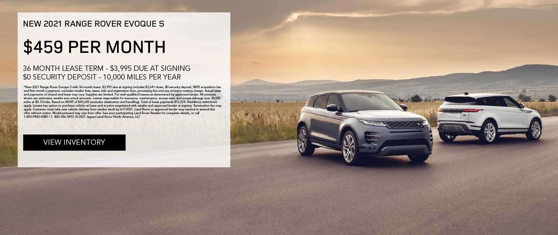 NEW 2021 RANGE ROVER EVOQUE S. $459 PER MONTH. 36 MONTH LEASE TERM. $3,995 CASH DUE AT SIGNING. $0 SECURITY DEPOSIT. 10,000 MILES PER YEAR. EXCLUDES RETAILER FEES, TAXES, TITLE AND REGISTRATION FEES, PROCESSING FEE AND ANY EMISSION TESTING CHARGE. OFFER ENDS 6/1/2021. VIEW INVENTORY. BLUE AND SILVER RANGE ROVER EVOQUE MODELS PARKED IN COUNTRYSIDE.