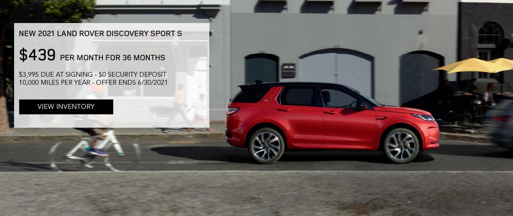 NEW 2021 LAND ROVER DISCOVERY SPORT S. $439 PER MONTH. 36 MONTH LEASE TERM. $3,995 CASH DUE AT SIGNING. $0 SECURITY DEPOSIT. 10,000 MILES PER YEAR. EXCLUDES RETAILER FEES, TAXES, TITLE AND REGISTRATION FEES, PROCESSING FEE AND ANY EMISSION TESTING CHARGE. ENDS 6/30/2021. VIEW INVENTORY. RED LAND ROVER DISCOVERY SPORT DRIVING THROUGH CITY.