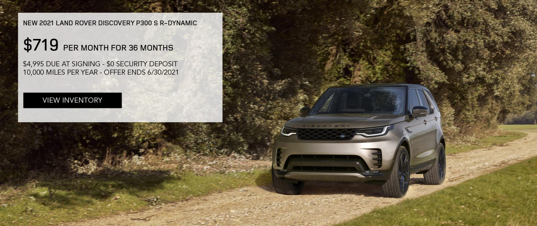 NEW 2021 LAND ROVER DISCOVERY P300 S R-DYNAMIC. $719 PER MONTH. 36 MONTH LEASE TERM. $4,995 CASH DUE AT SIGNING. $0 SECURITY DEPOSIT. 10,000 MILES PER YEAR. EXCLUDES RETAILER FEES, TAXES, TITLE AND REGISTRATION FEES, PROCESSING FEE AND ANY EMISSION TESTING CHARGE. ENDS 6/30/2021. VIEW INVENTORY. SILVER LAND ROVER DISCOVERY DRIVING DOWN DIRT ROAD.