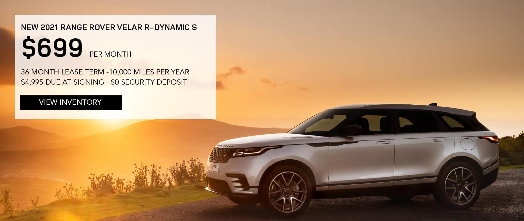 NEW 2021 RANGE ROVER VELAR R-DYNAMIC S. $699 PER MONTH. 36 MONTH LEASE TERM. $4,995 CASH DUE AT SIGNING. $0 SECURITY DEPOSIT. 10,000 MILES PER YEAR. EXCLUDES RETAILER FEES, TAXES, TITLE AND REGISTRATION FEES, PROCESSING FEE AND ANY EMISSION TESTING CHARGE. ENDS 8/2/2021. VIEW INVENTORY. SILVER RANGE ROVER VELAR PARKED AT SUNSET.