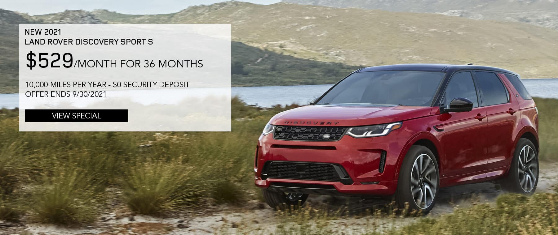 NEW 2021 LAND ROVER DISCOVERY SPORT S. $529 PER MONTH. 36 MONTH LEASE TERM. $3,995 CASH DUE AT SIGNING. $0 SECURITY DEPOSIT. 10,000 MILES PER YEAR. EXCLUDES RETAILER FEES, TAXES, TITLE AND REGISTRATION FEES, PROCESSING FEE AND ANY EMISSION TESTING CHARGE. OFFER ENDS 9/30/2021. VIEW SPECIAL. RED LAND ROVER DISCOVERY SPORT PARKED ON DIRT ROAD.